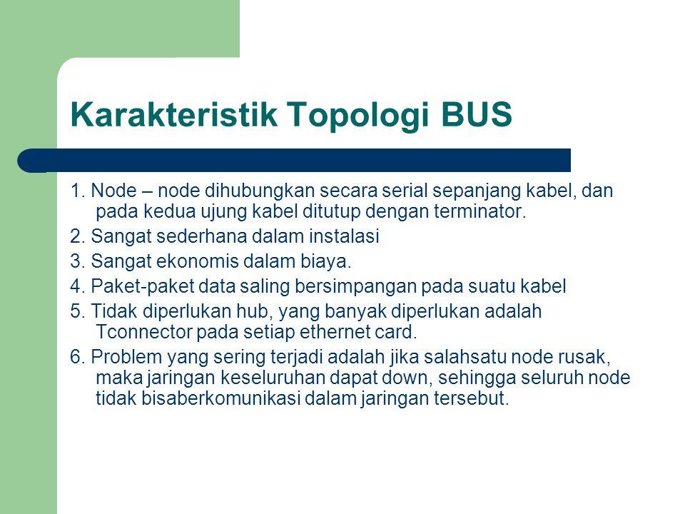 Karakteristik Topologi BUS 1. Node – node dihubungkan secara serial sepanjang kabel, dan pada kedua ujung kabel ditutup dengan terminator. 2. Sangat s