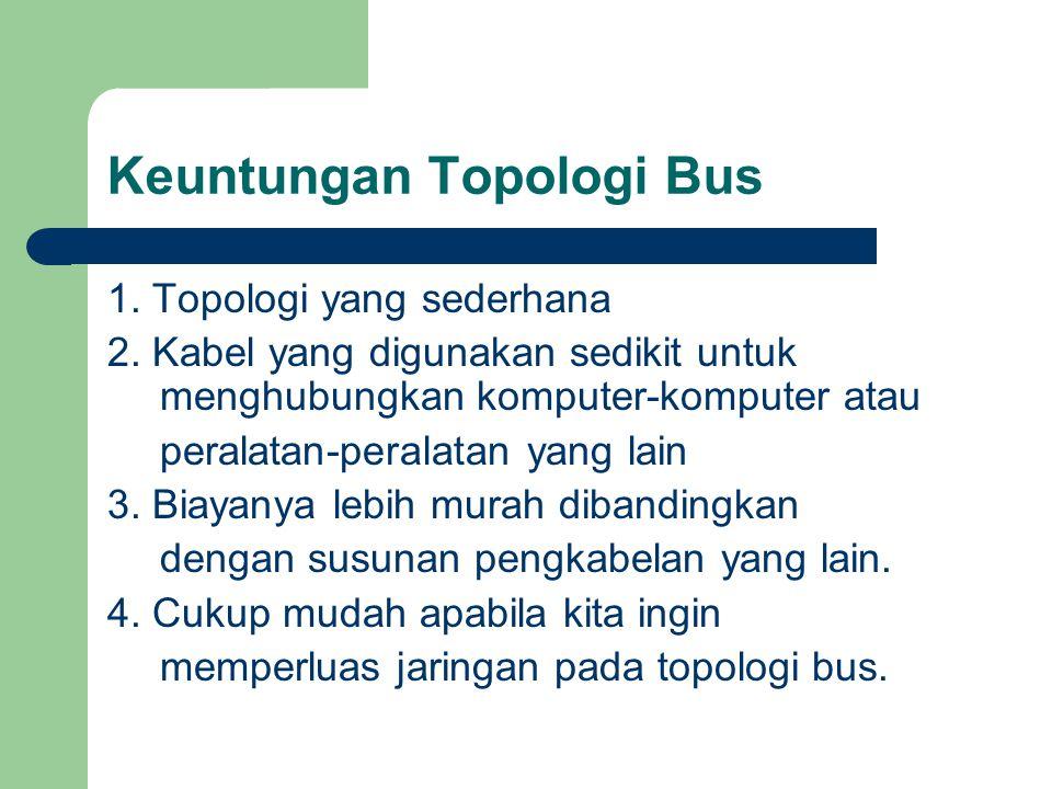 Keuntungan Topologi Bus 1. Topologi yang sederhana 2. Kabel yang digunakan sedikit untuk menghubungkan komputer-komputer atau peralatan-peralatan yang