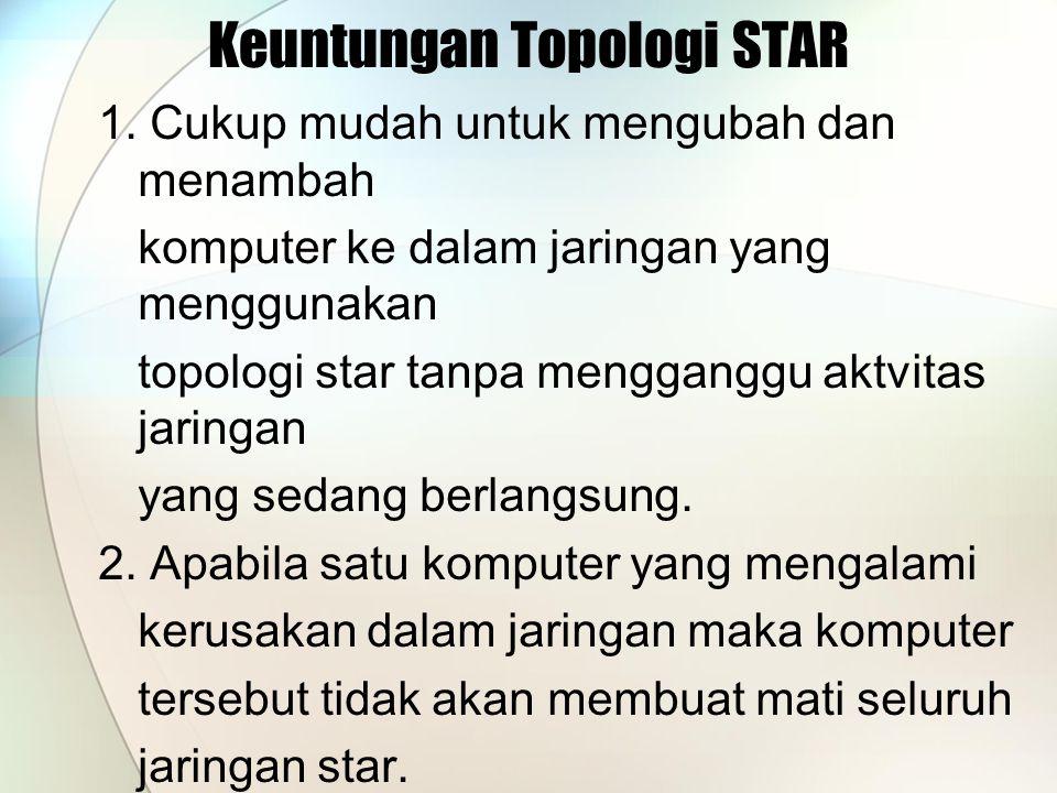 Keuntungan Topologi STAR 1. Cukup mudah untuk mengubah dan menambah komputer ke dalam jaringan yang menggunakan topologi star tanpa mengganggu aktvita