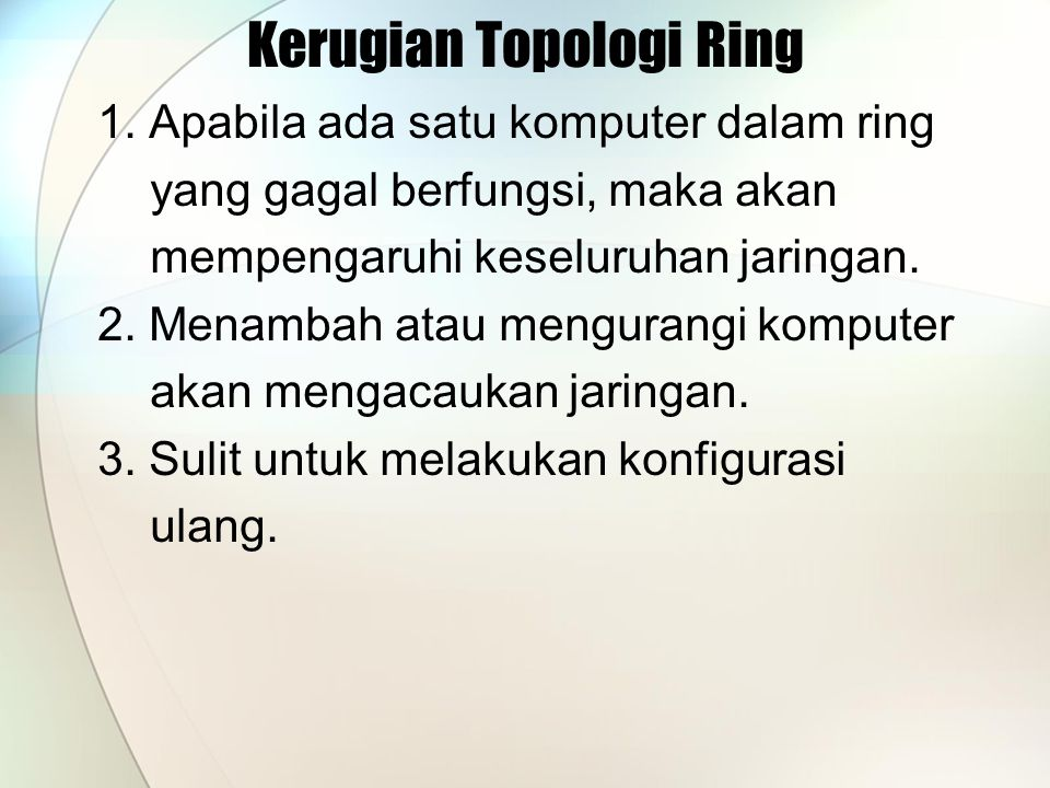 Kerugian Topologi Ring 1. Apabila ada satu komputer dalam ring yang gagal berfungsi, maka akan mempengaruhi keseluruhan jaringan. 2. Menambah atau men