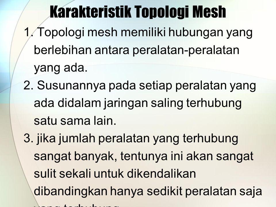 Karakteristik Topologi Mesh 1. Topologi mesh memiliki hubungan yang berlebihan antara peralatan-peralatan yang ada. 2. Susunannya pada setiap peralata