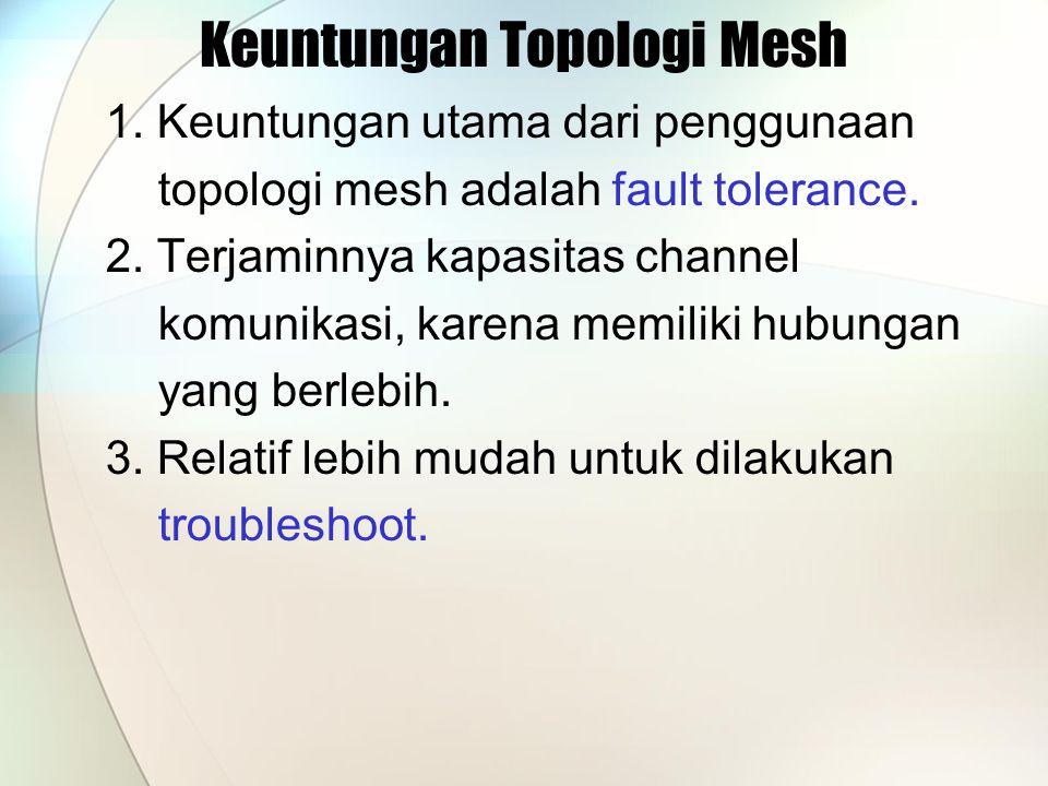 Keuntungan Topologi Mesh 1. Keuntungan utama dari penggunaan topologi mesh adalah fault tolerance. 2. Terjaminnya kapasitas channel komunikasi, karena