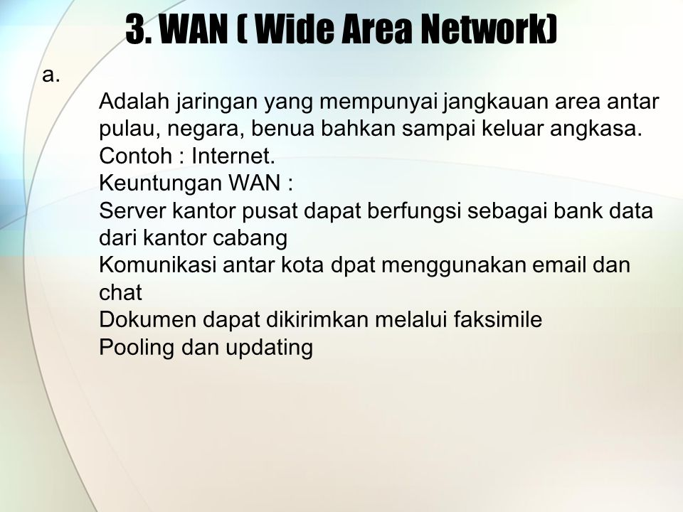 3. WAN ( Wide Area Network) a. Adalah jaringan yang mempunyai jangkauan area antar pulau, negara, benua bahkan sampai keluar angkasa. Contoh : Interne
