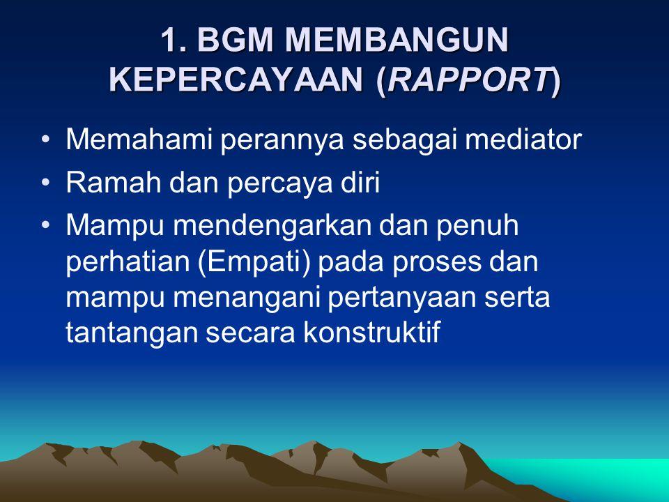 1. BGM MEMBANGUN KEPERCAYAAN (RAPPORT) •Memahami perannya sebagai mediator •Ramah dan percaya diri •Mampu mendengarkan dan penuh perhatian (Empati) pa