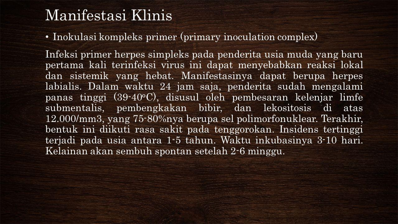 Manifestasi Klinis • Inokulasi kompleks primer (primary inoculation complex) Infeksi primer herpes simpleks pada penderita usia muda yang baru pertama kali terinfeksi virus ini dapat menyebabkan reaksi lokal dan sistemik yang hebat.