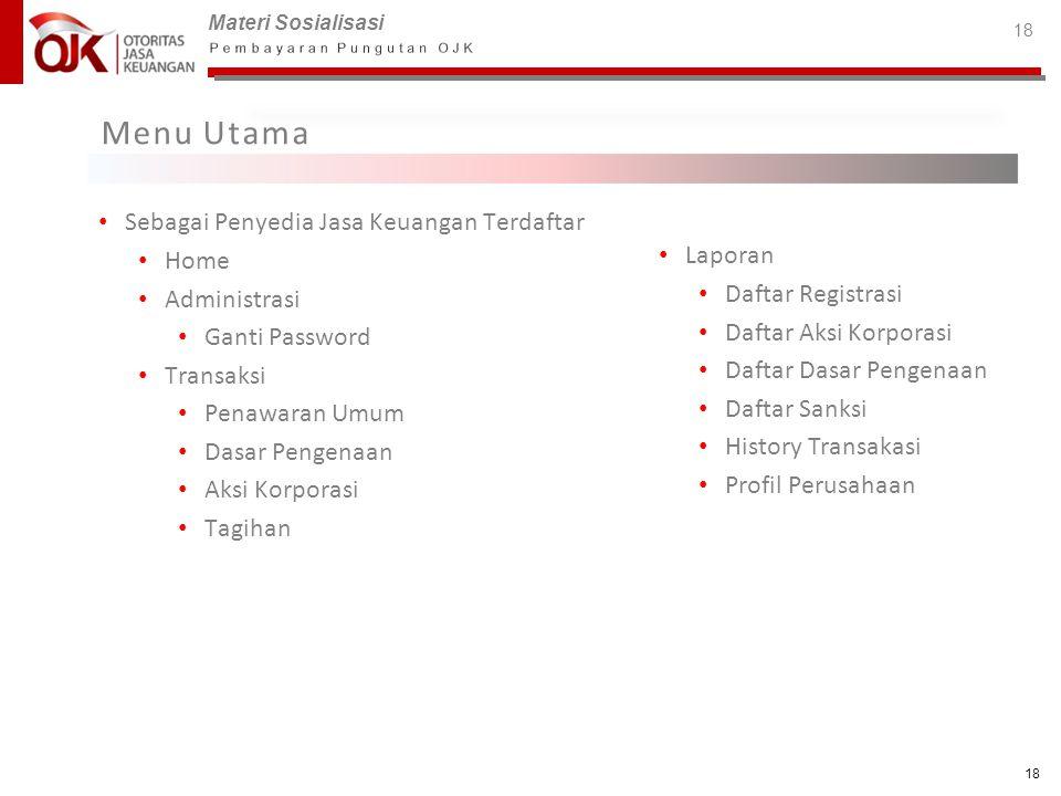 Materi Sosialisasi 18 Menu Utama • Sebagai Penyedia Jasa Keuangan Terdaftar • Home • Administrasi • Ganti Password • Transaksi • Penawaran Umum • Dasa
