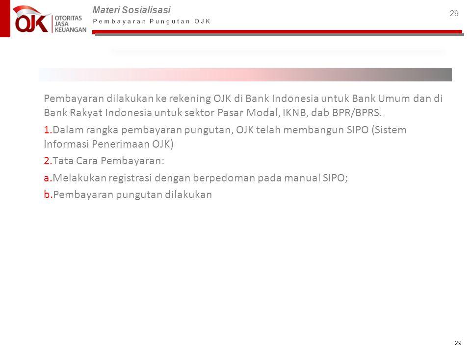 Materi Sosialisasi 29 Pembayaran dilakukan ke rekening OJK di Bank Indonesia untuk Bank Umum dan di Bank Rakyat Indonesia untuk sektor Pasar Modal, IK