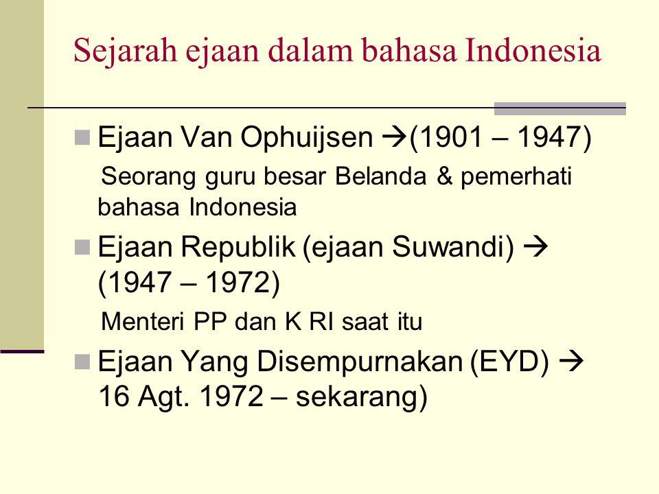 Sejarah ejaan dalam bahasa Indonesia  Ejaan Van Ophuijsen  (1901 – 1947) Seorang guru besar Belanda & pemerhati bahasa Indonesia  Ejaan Republik (ejaan Suwandi)  (1947 – 1972) Menteri PP dan K RI saat itu  Ejaan Yang Disempurnakan (EYD)  16 Agt.