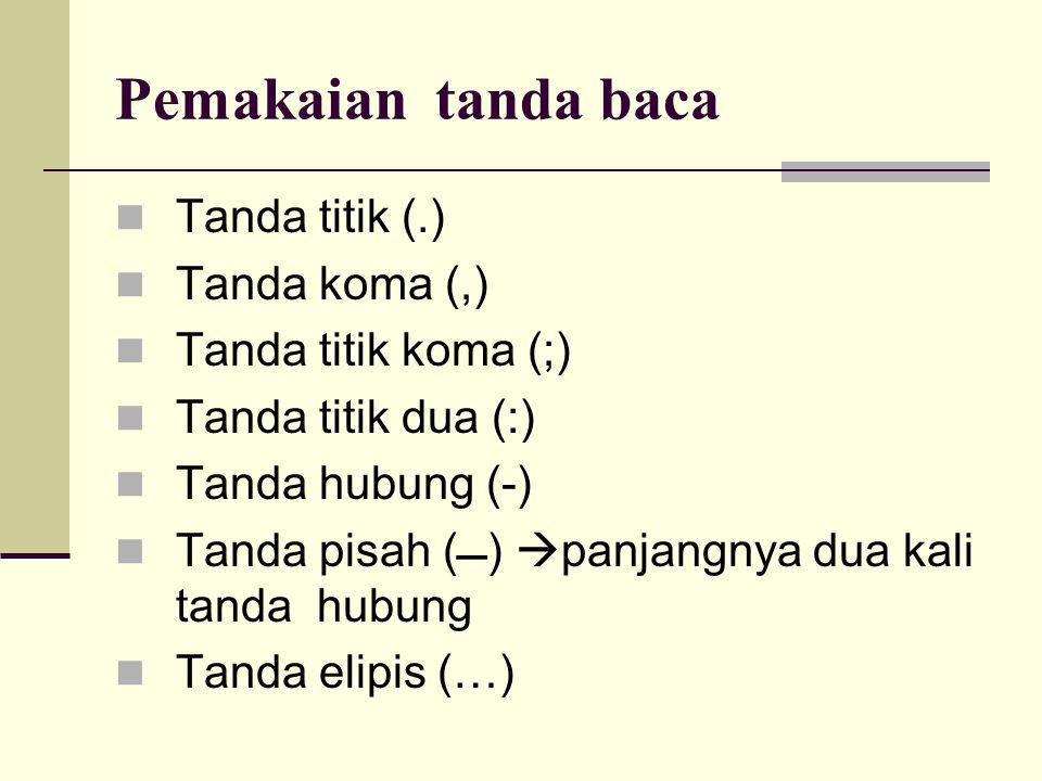 Pemakaian tanda baca  Tanda titik (.)  Tanda koma (,)  Tanda titik koma (;)  Tanda titik dua (:)  Tanda hubung (-)  Tanda pisah ()  panjangnya dua kali tanda hubung  Tanda elipis (…)