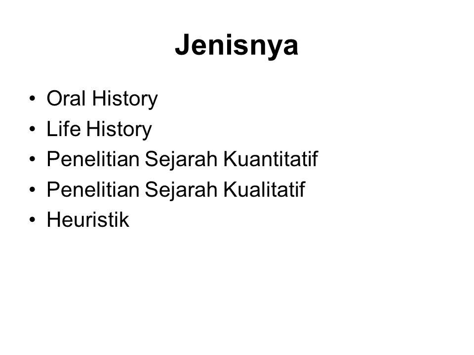 Jenisnya •Oral History •Life History •Penelitian Sejarah Kuantitatif •Penelitian Sejarah Kualitatif •Heuristik
