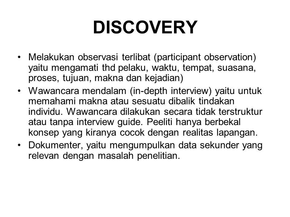 DISCOVERY •Melakukan observasi terlibat (participant observation) yaitu mengamati thd pelaku, waktu, tempat, suasana, proses, tujuan, makna dan kejadi