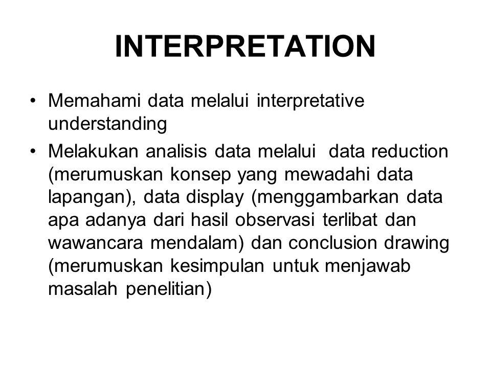 INTERPRETATION •Memahami data melalui interpretative understanding •Melakukan analisis data melalui data reduction (merumuskan konsep yang mewadahi da