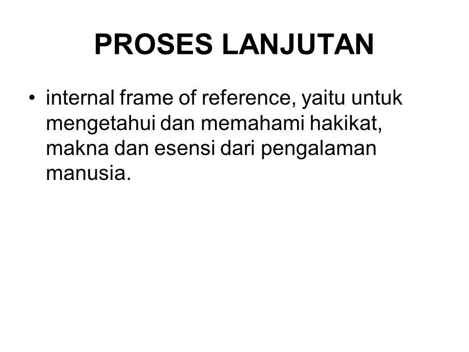 PROSES LANJUTAN •internal frame of reference, yaitu untuk mengetahui dan memahami hakikat, makna dan esensi dari pengalaman manusia.