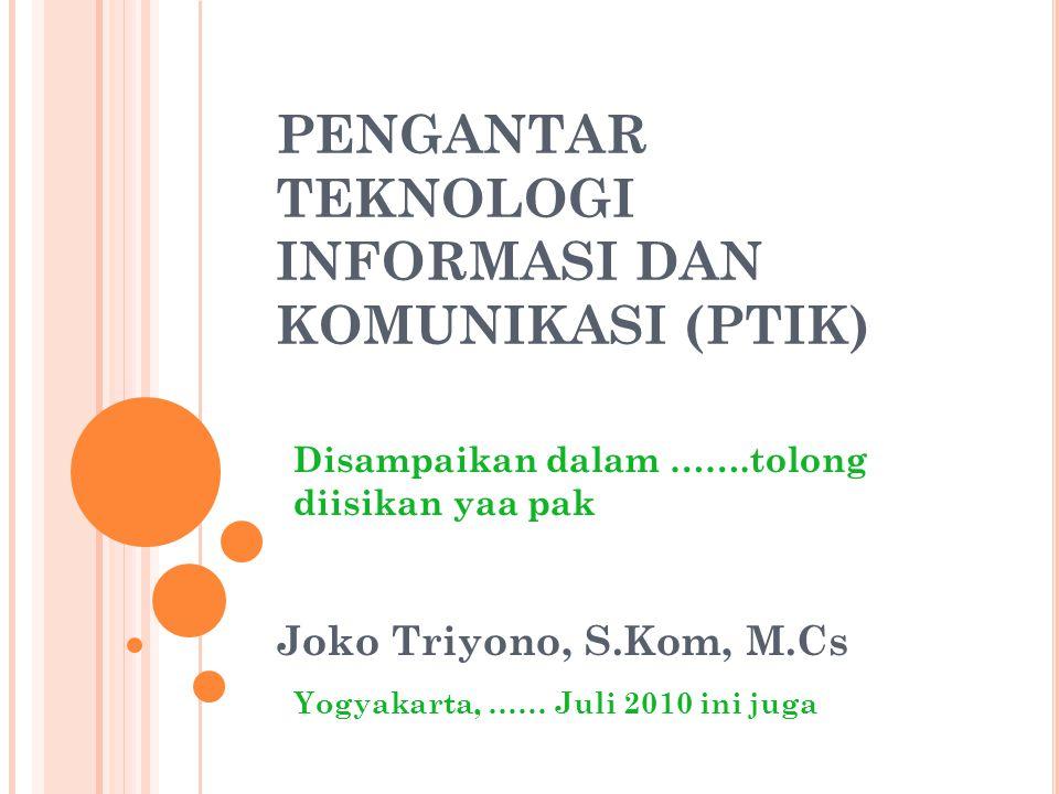 PENGANTAR TEKNOLOGI INFORMASI DAN KOMUNIKASI (PTIK) Joko Triyono, S.Kom, M.Cs Disampaikan dalam …….tolong diisikan yaa pak Yogyakarta, …… Juli 2010 ini juga