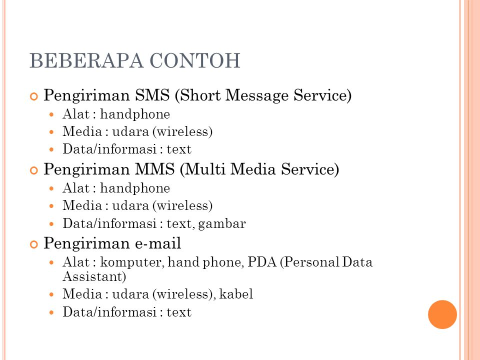 BEBERAPA CONTOH (2) Akses Facebook  Alat : hand phone, komputer, PDA  Media : wireless, kabel  Data/informasi : text, gambar, video Aplikasi SIM KEUANGAN:  Alat : komputer  Media : wireless, kabel  Data/informasi : text Dokument Online  Google Documents Saling bertukar file lagu menggunakan handphone melalui bluetooth