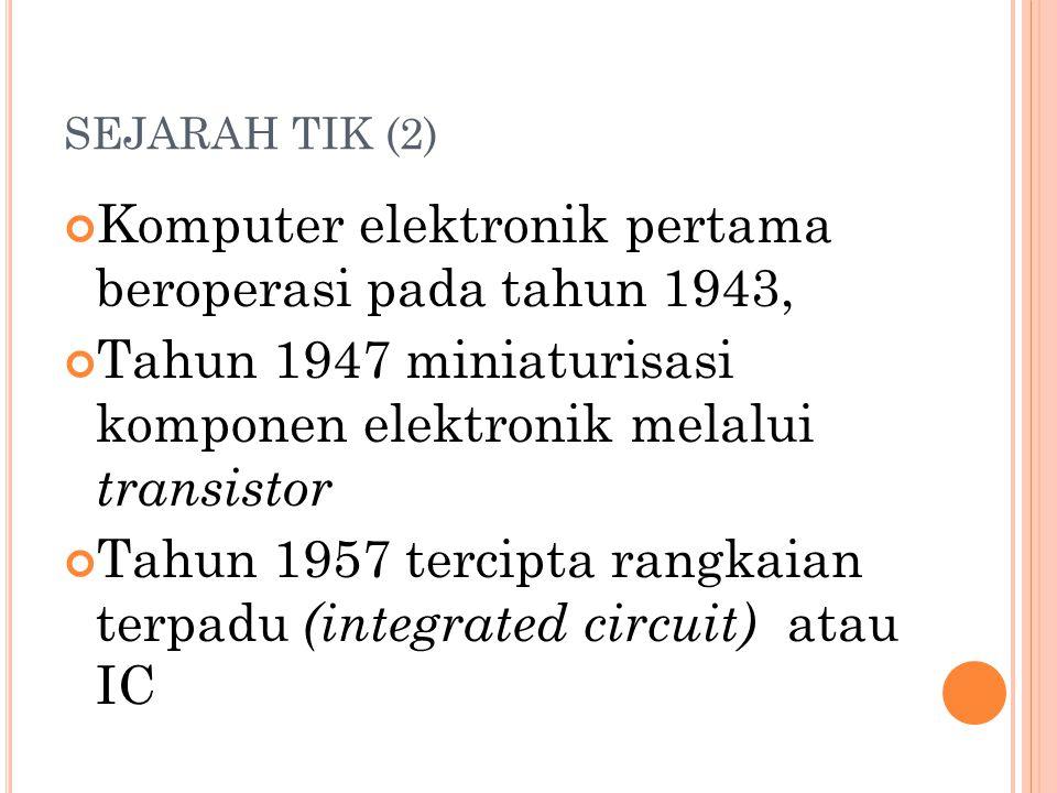 SEJARAH TIK (2) Komputer elektronik pertama beroperasi pada tahun 1943, Tahun 1947 miniaturisasi komponen elektronik melalui transistor Tahun 1957 tercipta rangkaian terpadu (integrated circuit) atau IC