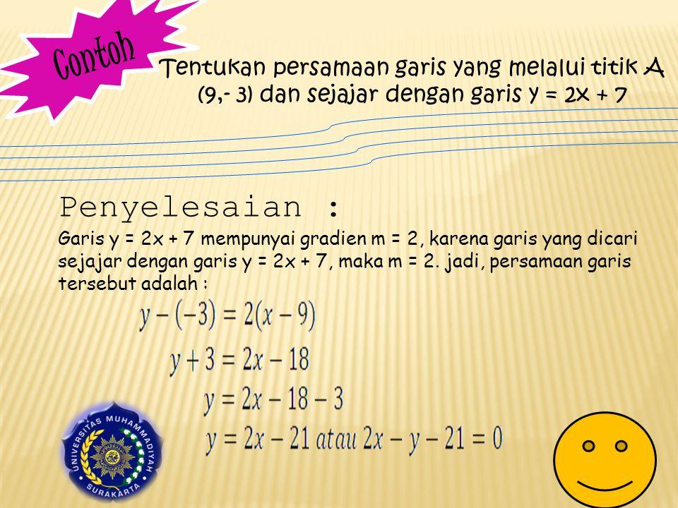 C o n t o h Tentukan persamaan garis yang melalui titik A (9,- 3) dan sejajar dengan garis y = 2x + 7 Penyelesaian : Garis y = 2x + 7 mempunyai gradien m = 2, karena garis yang dicari sejajar dengan garis y = 2x + 7, maka m = 2.