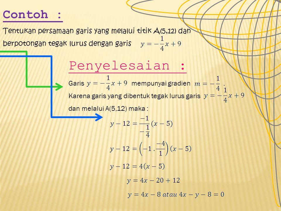 Contoh : Tentukan persamaan garis yang melalui titik A(5,12) dan berpotongan tegak lurus dengan garis Penyelesaian : Garis mempunyai gradien.