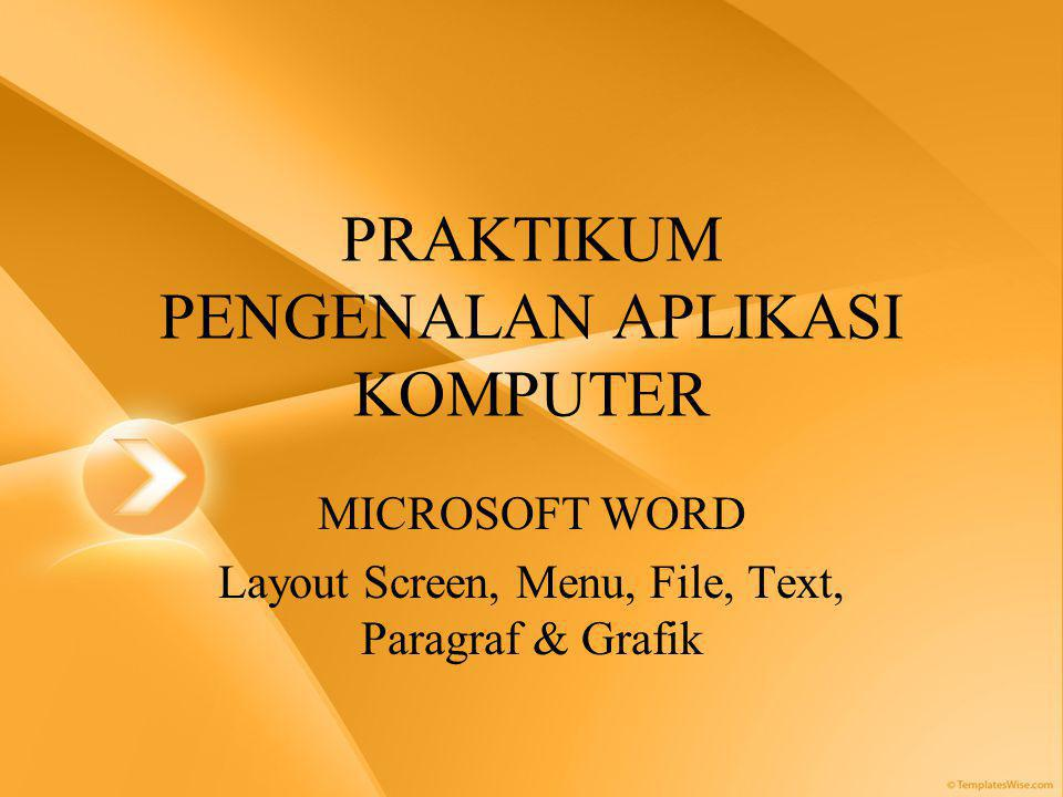 PRAKTIKUM PENGENALAN APLIKASI KOMPUTER MICROSOFT WORD Layout Screen, Menu, File, Text, Paragraf & Grafik