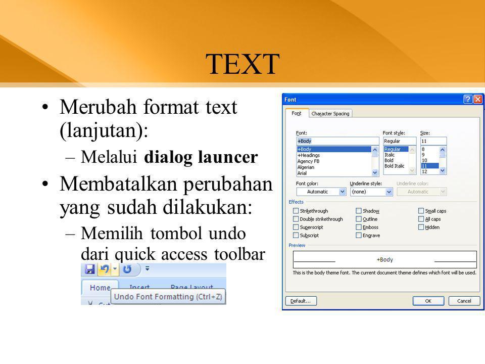TEXT •Merubah format text (lanjutan): –Melalui dialog launcer •Membatalkan perubahan yang sudah dilakukan: –Memilih tombol undo dari quick access toolbar