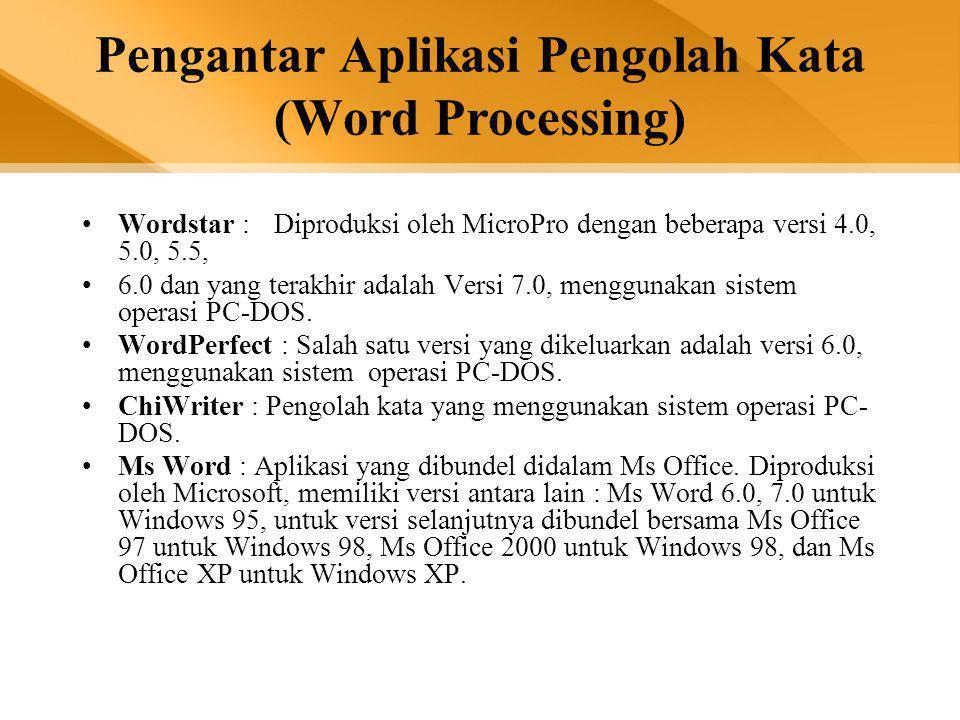 Pengantar Aplikasi Pengolah Kata (Word Processing) •Wordstar :Diproduksi oleh MicroPro dengan beberapa versi 4.0, 5.0, 5.5, •6.0 dan yang terakhir adalah Versi 7.0, menggunakan sistem operasi PC-DOS.