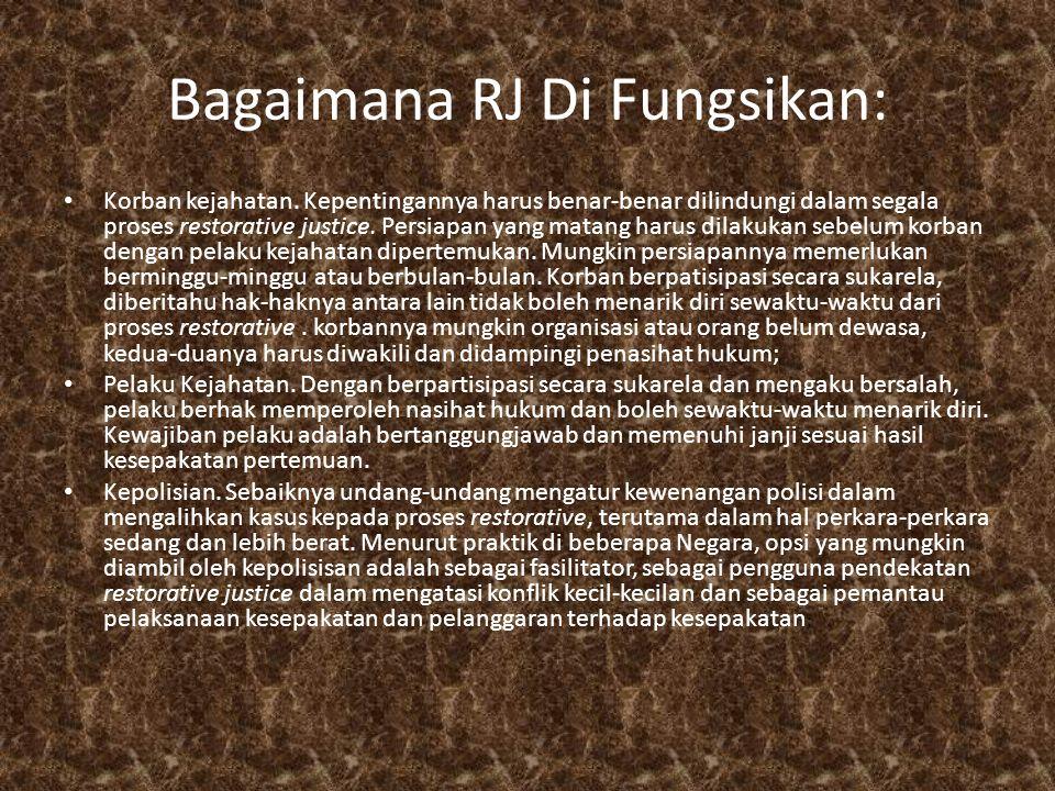 Bagaimana RJ Di Fungsikan: • Korban kejahatan. Kepentingannya harus benar-benar dilindungi dalam segala proses restorative justice. Persiapan yang mat