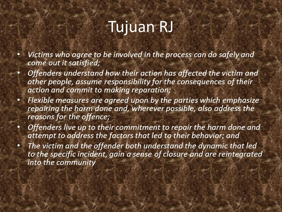 Tujuan RJ • Victims who agree to be involved in the process can do safely and come out it satisfied; • Offenders understand how their action has affec
