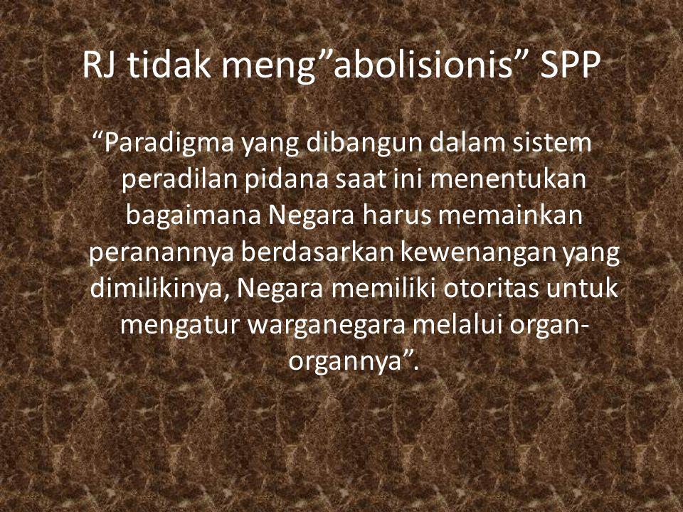 RJ tidak meng abolisionis SPP Paradigma yang dibangun dalam sistem peradilan pidana saat ini menentukan bagaimana Negara harus memainkan peranannya berdasarkan kewenangan yang dimilikinya, Negara memiliki otoritas untuk mengatur warganegara melalui organ- organnya .