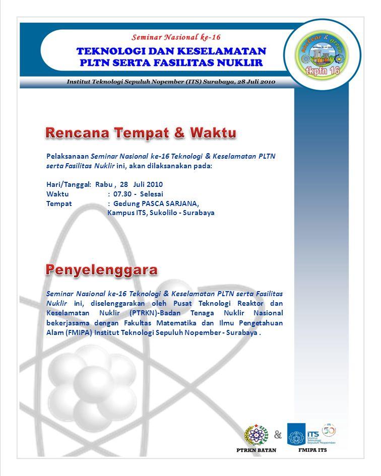 Pelaksanaan Seminar Nasional ke-16 Teknologi & Keselamatan PLTN serta Fasilitas Nuklir ini, akan dilaksanakan pada: Hari/Tanggal: Rabu, 28 Juli 2010 W