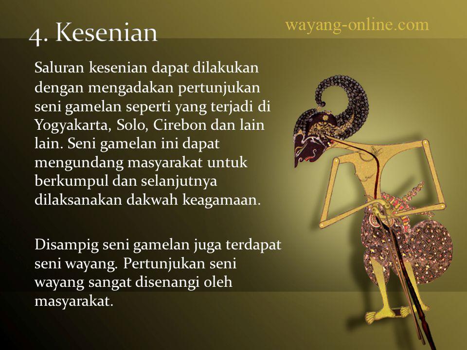 Saluran kesenian dapat dilakukan dengan mengadakan pertunjukan seni gamelan seperti yang terjadi di Yogyakarta, Solo, Cirebon dan lain lain. Seni game