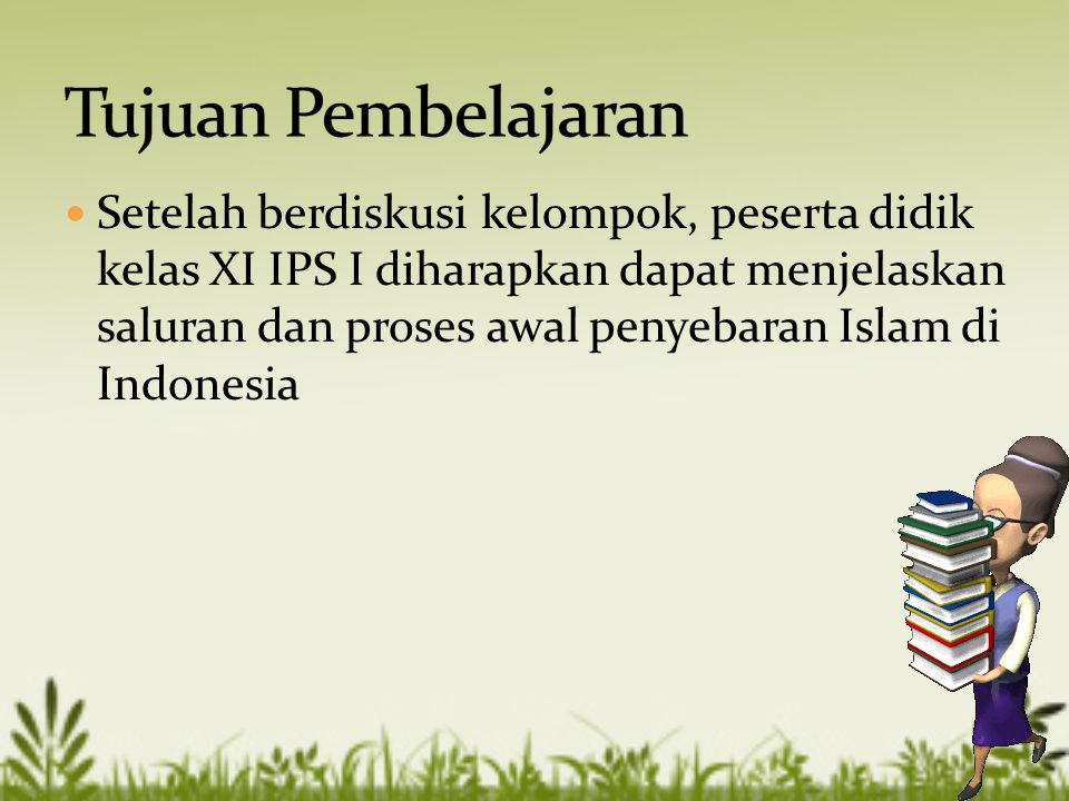  Setelah berdiskusi kelompok, peserta didik kelas XI IPS I diharapkan dapat menjelaskan saluran dan proses awal penyebaran Islam di Indonesia