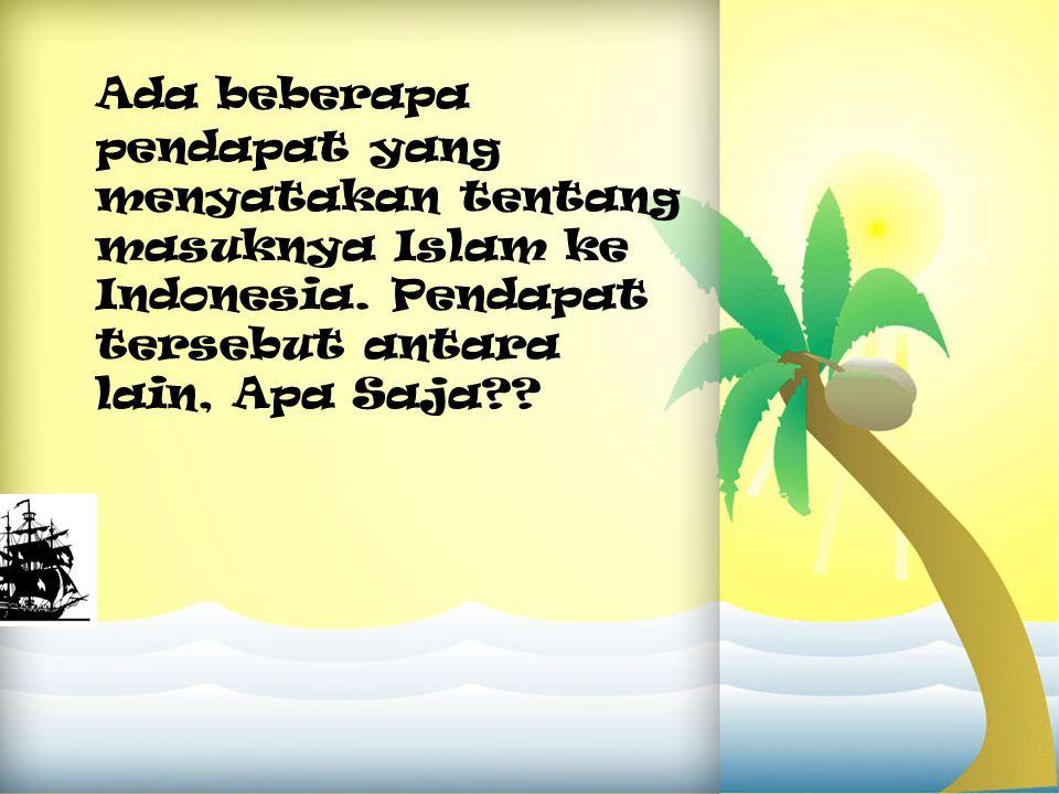 Ada beberapa pendapat yang menyatakan tentang masuknya Islam ke Indonesia. Pendapat tersebut antara lain, Apa Saja??