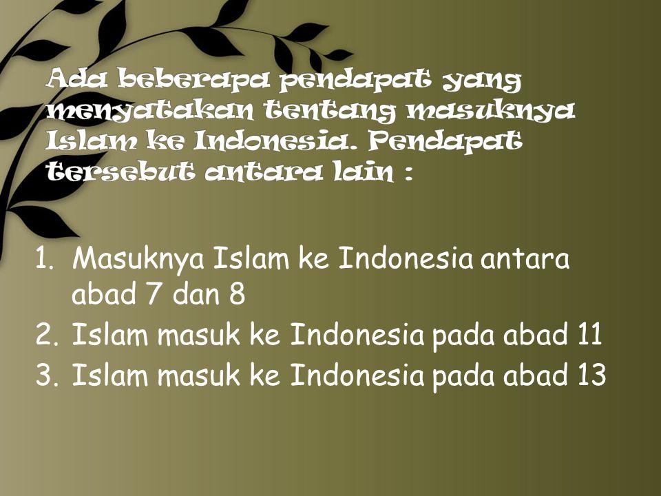 1. Masuknya Islam ke Indonesia antara abad 7 dan 8 2.Islam masuk ke Indonesia pada abad 11 3.Islam masuk ke Indonesia pada abad 13
