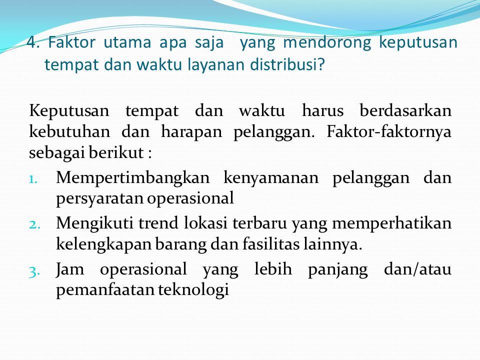 4. Faktor utama apa saja yang mendorong keputusan tempat dan waktu layanan distribusi? Keputusan tempat dan waktu harus berdasarkan kebutuhan dan hara