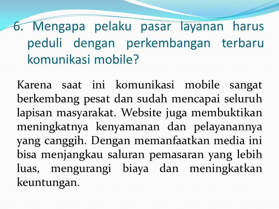 6. Mengapa pelaku pasar layanan harus peduli dengan perkembangan terbaru komunikasi mobile? Karena saat ini komunikasi mobile sangat berkembang pesat