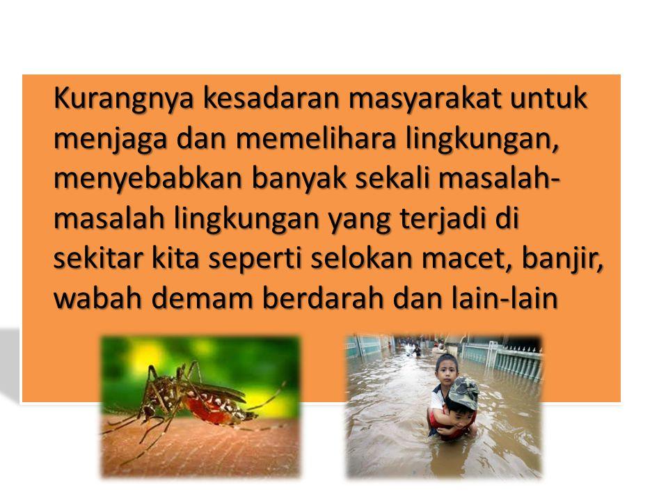 Kurangnya kesadaran masyarakat untuk menjaga dan memelihara lingkungan, menyebabkan banyak sekali masalah- masalah lingkungan yang terjadi di sekitar