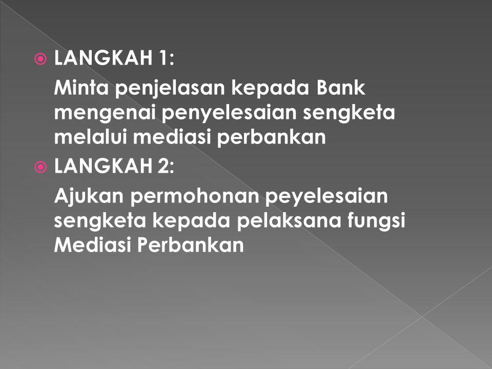  LANGKAH 1: Minta penjelasan kepada Bank mengenai penyelesaian sengketa melalui mediasi perbankan  LANGKAH 2: Ajukan permohonan peyelesaian sengketa kepada pelaksana fungsi Mediasi Perbankan