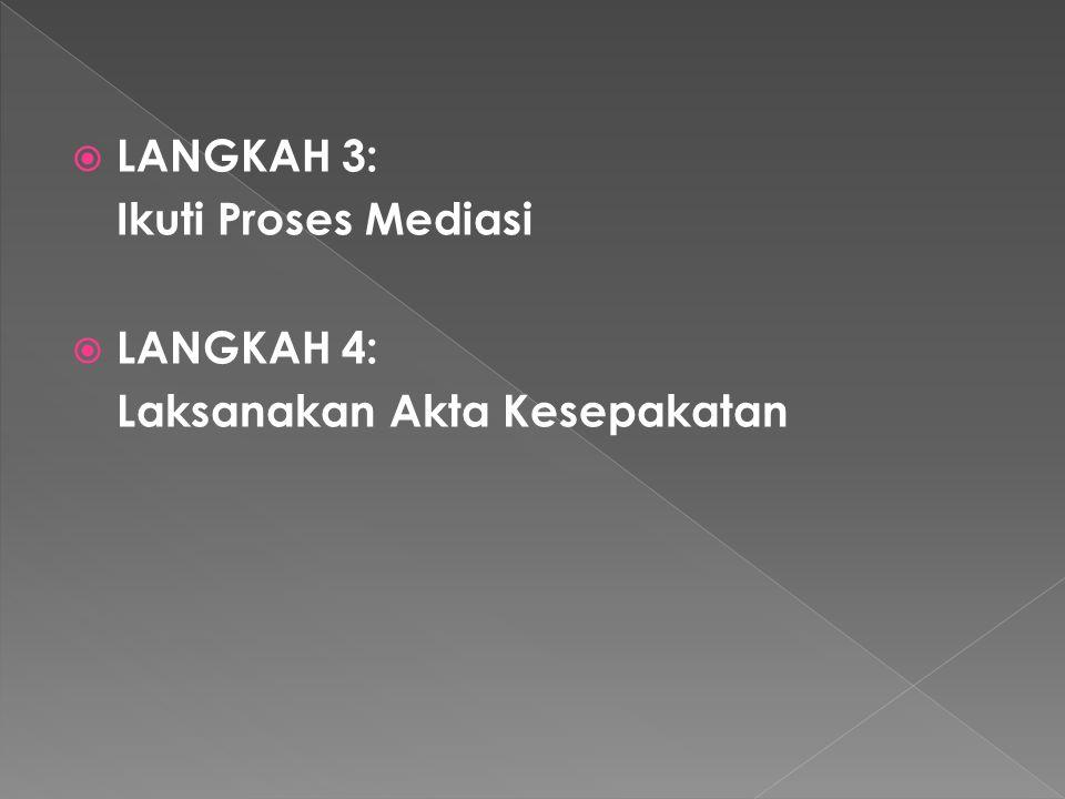  LANGKAH 3: Ikuti Proses Mediasi  LANGKAH 4: Laksanakan Akta Kesepakatan