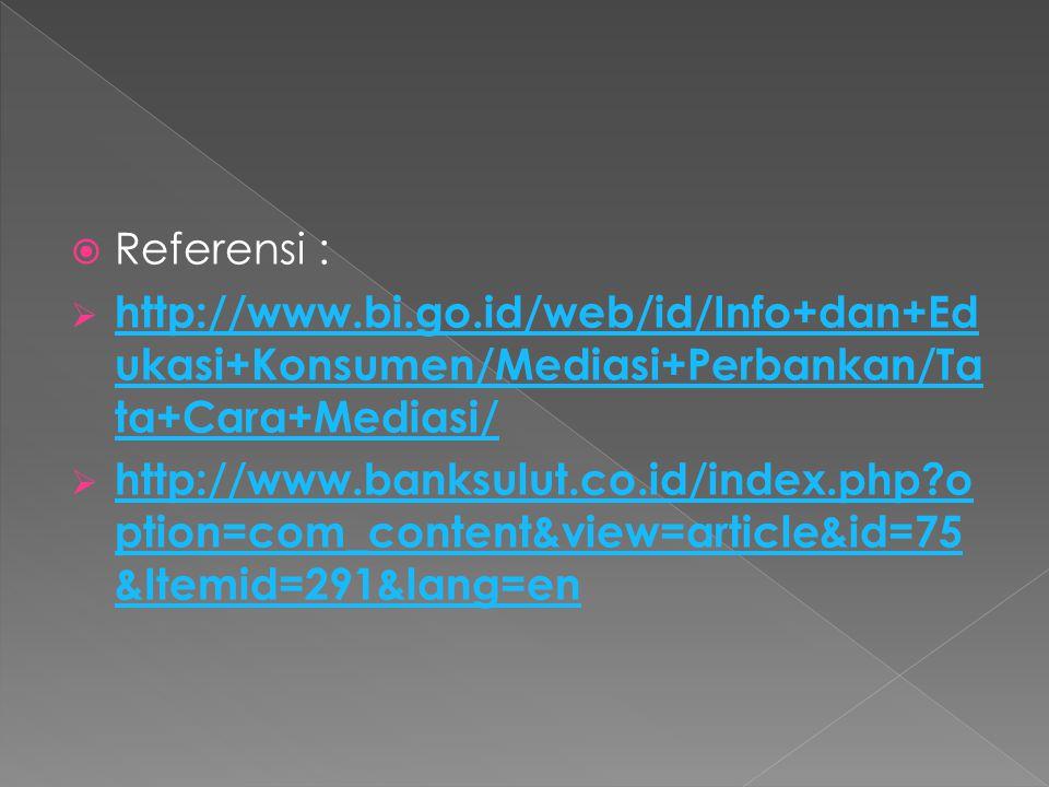  Referensi :  http://www.bi.go.id/web/id/Info+dan+Ed ukasi+Konsumen/Mediasi+Perbankan/Ta ta+Cara+Mediasi/ http://www.bi.go.id/web/id/Info+dan+Ed ukasi+Konsumen/Mediasi+Perbankan/Ta ta+Cara+Mediasi/  http://www.banksulut.co.id/index.php o ption=com_content&view=article&id=75 &Itemid=291&lang=en http://www.banksulut.co.id/index.php o ption=com_content&view=article&id=75 &Itemid=291&lang=en