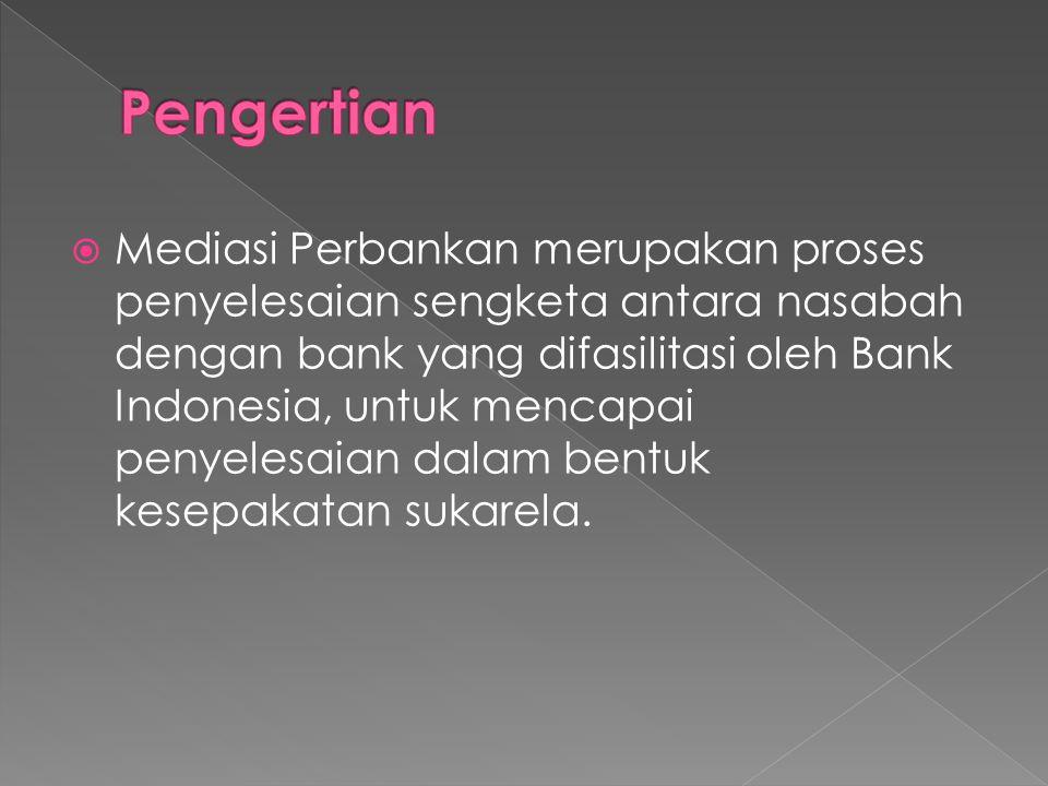  Mediasi Perbankan merupakan proses penyelesaian sengketa antara nasabah dengan bank yang difasilitasi oleh Bank Indonesia, untuk mencapai penyelesaian dalam bentuk kesepakatan sukarela.