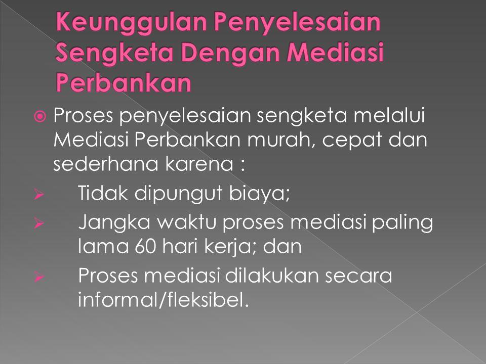  Proses penyelesaian sengketa melalui Mediasi Perbankan murah, cepat dan sederhana karena :  Tidak dipungut biaya;  Jangka waktu proses mediasi paling lama 60 hari kerja; dan  Proses mediasi dilakukan secara informal/fleksibel.