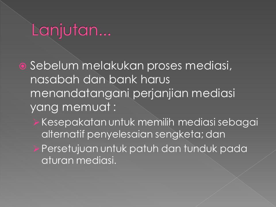  Sebelum melakukan proses mediasi, nasabah dan bank harus menandatangani perjanjian mediasi yang memuat :  Kesepakatan untuk memilih mediasi sebagai alternatif penyelesaian sengketa; dan  Persetujuan untuk patuh dan tunduk pada aturan mediasi.