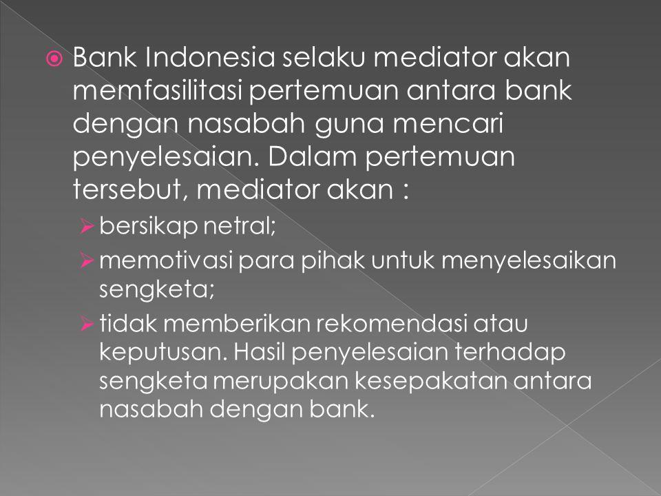  Bank Indonesia selaku mediator akan memfasilitasi pertemuan antara bank dengan nasabah guna mencari penyelesaian.