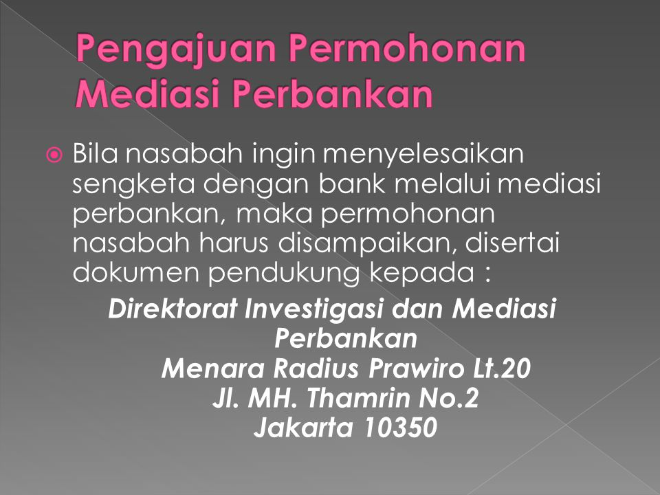  Bila nasabah ingin menyelesaikan sengketa dengan bank melalui mediasi perbankan, maka permohonan nasabah harus disampaikan, disertai dokumen pendukung kepada : Direktorat Investigasi dan Mediasi Perbankan Menara Radius Prawiro Lt.20 Jl.