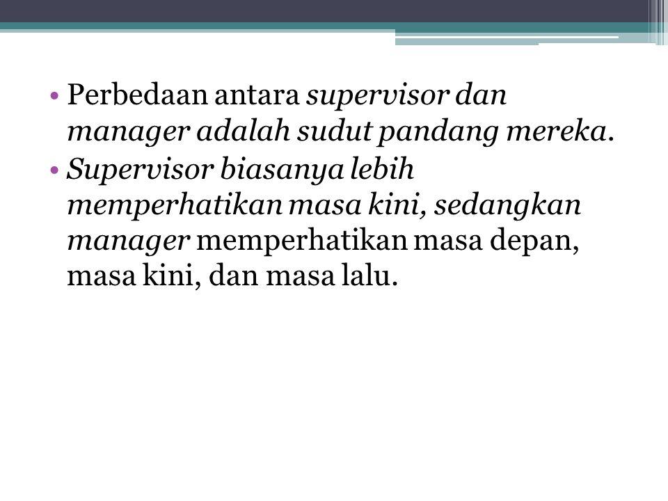 •Perbedaan antara supervisor dan manager adalah sudut pandang mereka. •Supervisor biasanya lebih memperhatikan masa kini, sedangkan manager memperhati