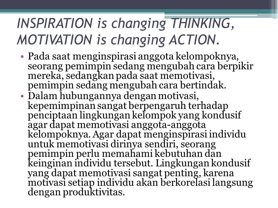 INSPIRATION is changing THINKING, MOTIVATION is changing ACTION. •Pada saat menginspirasi anggota kelompoknya, seorang pemimpin sedang mengubah cara b
