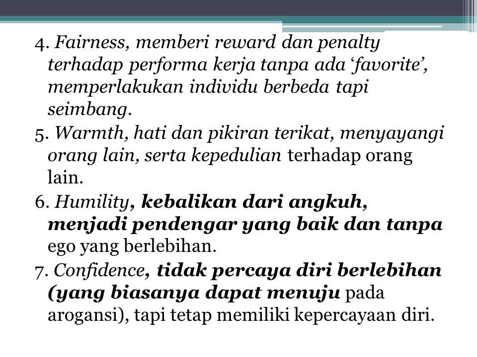 4. Fairness, memberi reward dan penalty terhadap performa kerja tanpa ada 'favorite', memperlakukan individu berbeda tapi seimbang. 5. Warmth, hati da