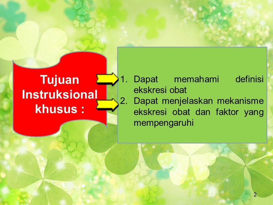 1.Dapat memahami definisi ekskresi obat 2.Dapat menjelaskan mekanisme ekskresi obat dan faktor yang mempengaruhi Tujuan Instruksional khusus : 2