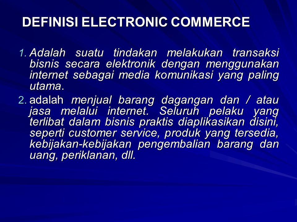 DEFINISI ELECTRONIC COMMERCE DEFINISI ELECTRONIC COMMERCE 1. Adalah suatu tindakan melakukan transaksi bisnis secara elektronik dengan menggunakan int
