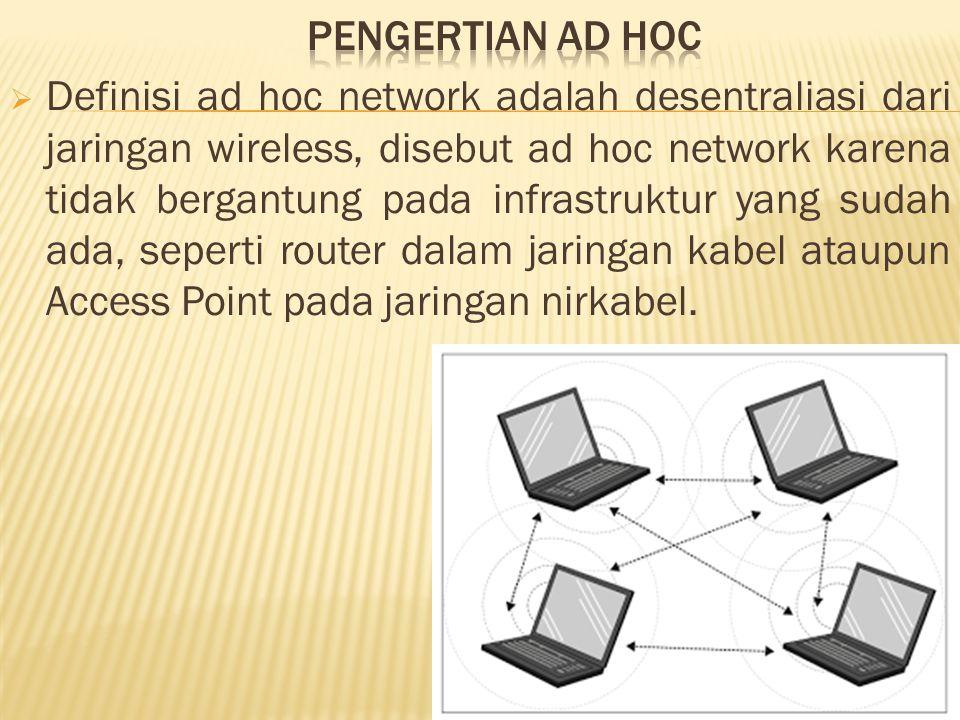  Definisi ad hoc network adalah desentraliasi dari jaringan wireless, disebut ad hoc network karena tidak bergantung pada infrastruktur yang sudah ada, seperti router dalam jaringan kabel ataupun Access Point pada jaringan nirkabel.